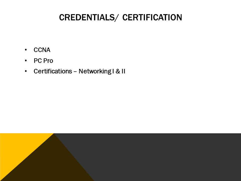 CREDENTIALS/ CERTIFICATION CCNA PC Pro Certifications – Networking I & II