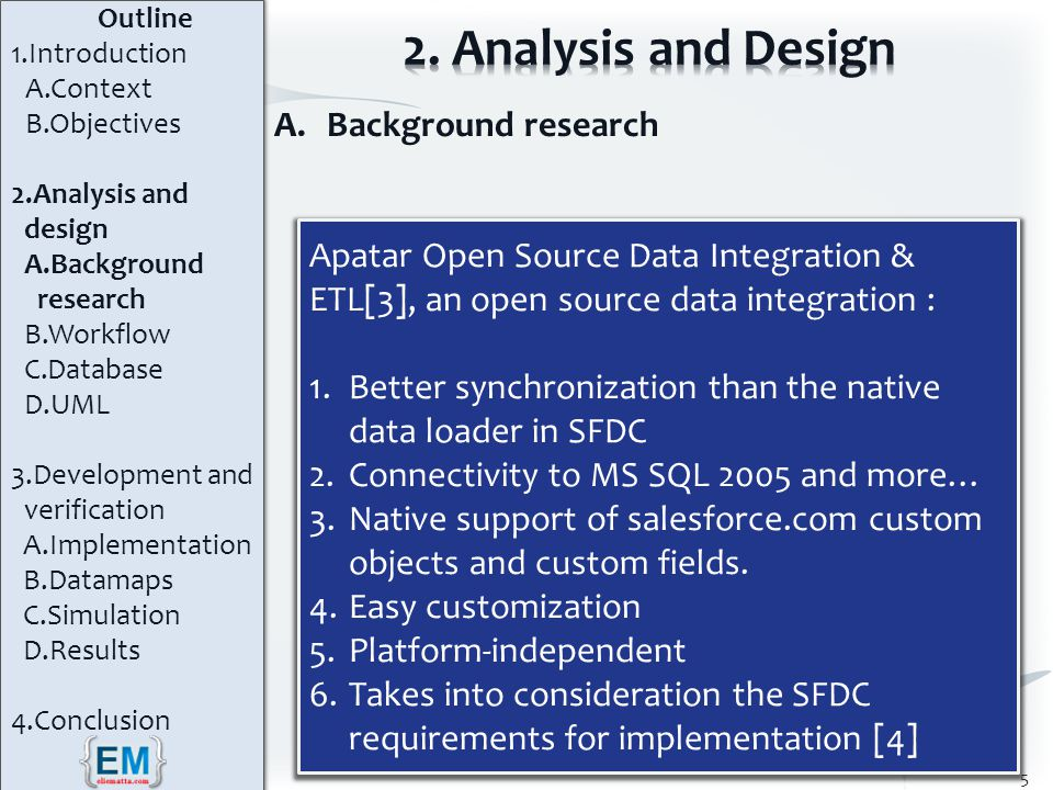 A.Background research 5 Apatar Open Source Data Integration & ETL[3], an open source data integration : 1.Better synchronization than the native data loader in SFDC 2.Connectivity to MS SQL 2005 and more… 3.Native support of salesforce.com custom objects and custom fields.