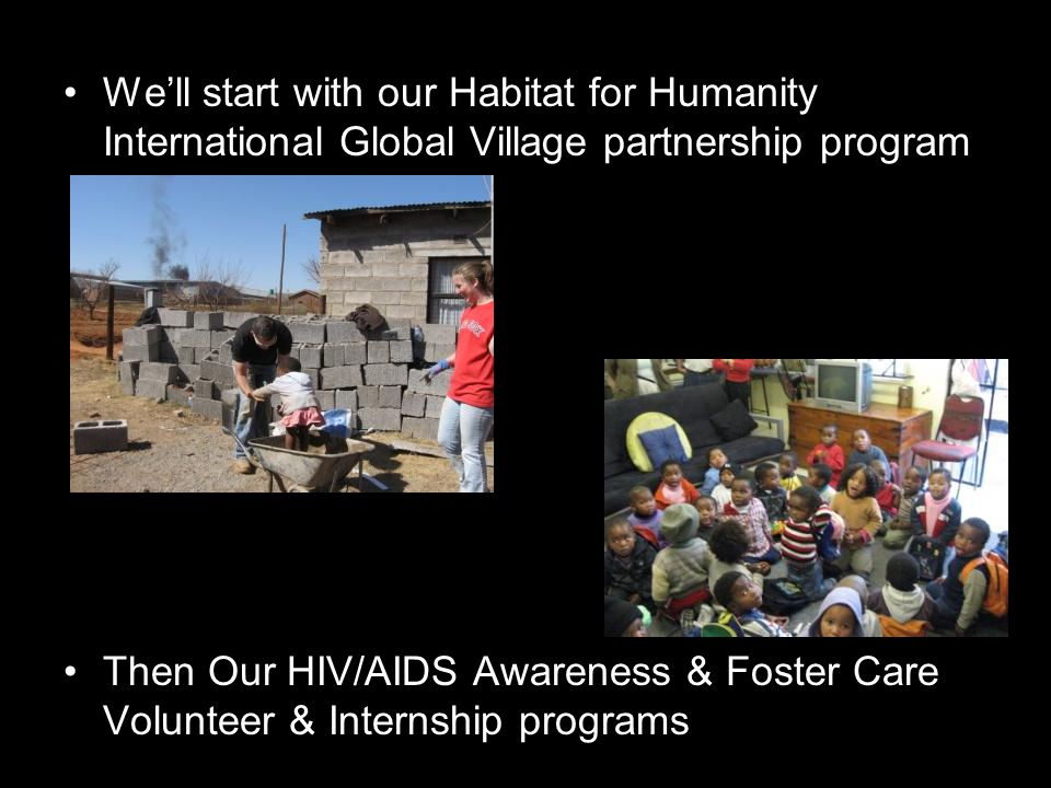 Programs We'll start with our Habitat for Humanity International Global Village partnership program Then Our HIV/AIDS Awareness & Foster Care Volunteer & Internship programs