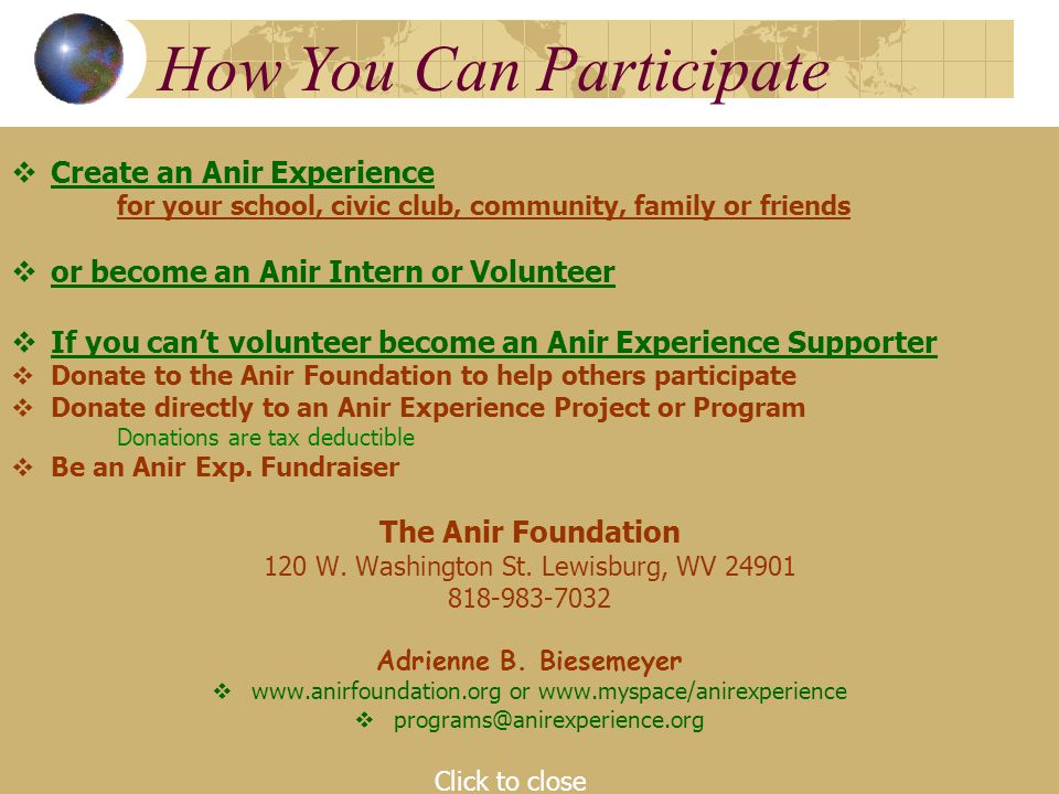 How You Can Participate  Create an Anir Experience for your school, civic club, community, family or friends  or become an Anir Intern or Volunteer  If you can't volunteer become an Anir Experience Supporter  Donate to the Anir Foundation to help others participate  Donate directly to an Anir Experience Project or Program Donations are tax deductible  Be an Anir Exp.
