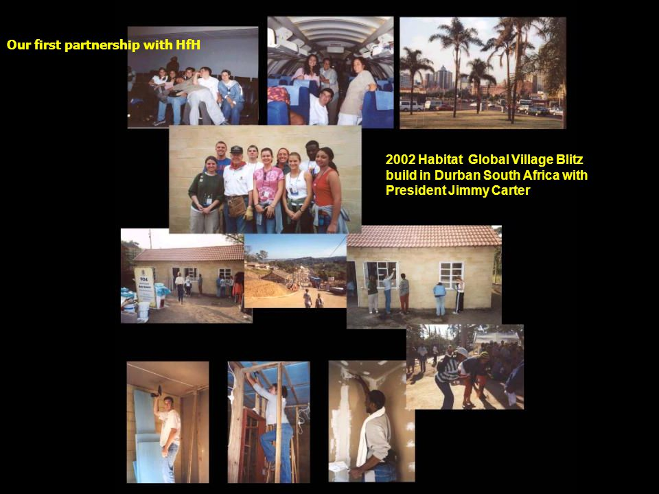 2002 Habitat Global Village Blitz build in Durban South Africa with President Jimmy Carter Our first partnership with HfH