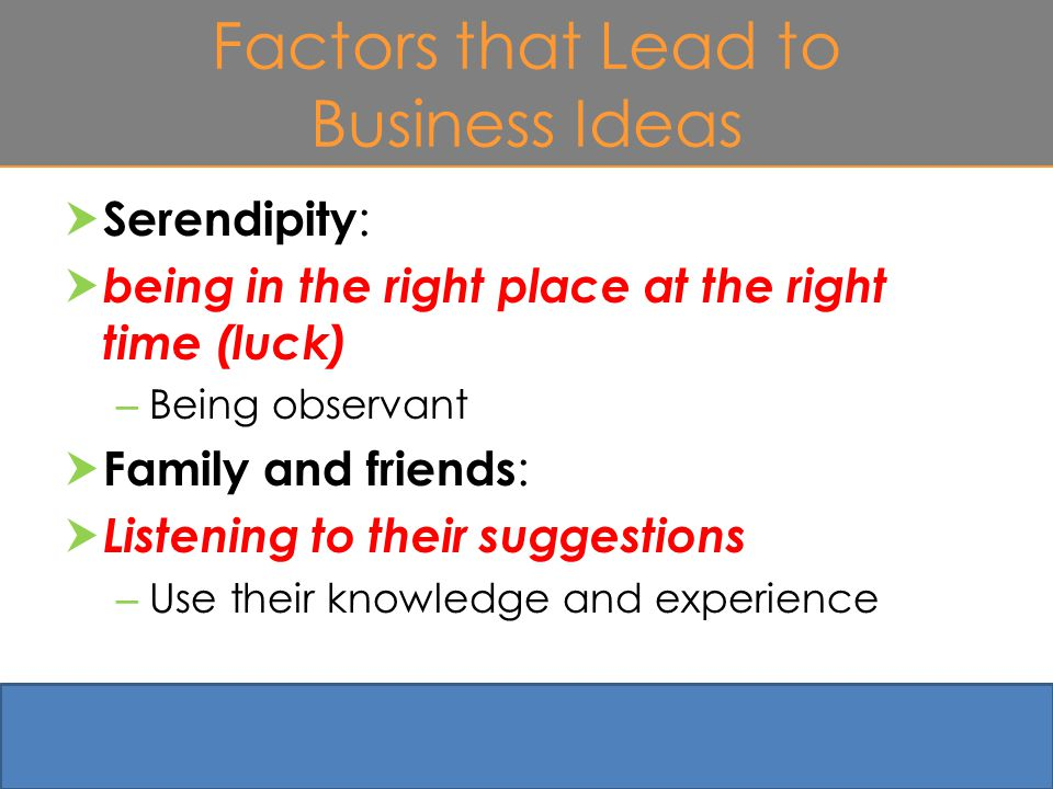 Factors that Lead to Business Ideas  Serendipity :  being in the right place at the right time (luck) – Being observant  Family and friends :  Listening to their suggestions – Use their knowledge and experience 4-12