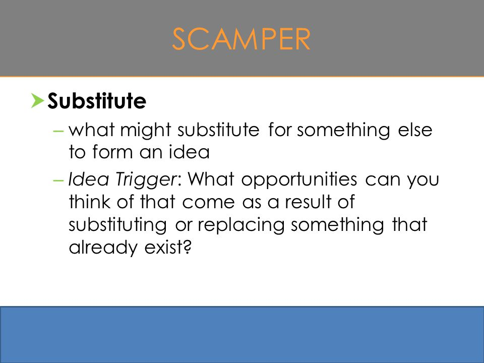 SCAMPER  Substitute – what might substitute for something else to form an idea – Idea Trigger: What opportunities can you think of that come as a result of substituting or replacing something that already exist.