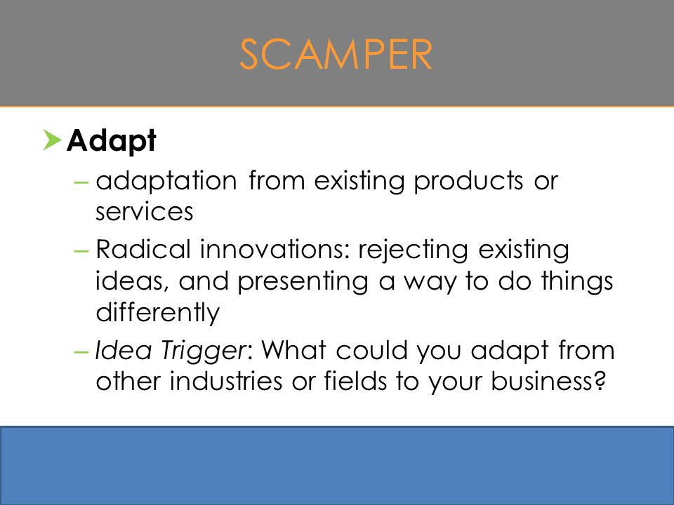 SCAMPER  Adapt – adaptation from existing products or services – Radical innovations: rejecting existing ideas, and presenting a way to do things differently – Idea Trigger: What could you adapt from other industries or fields to your business.