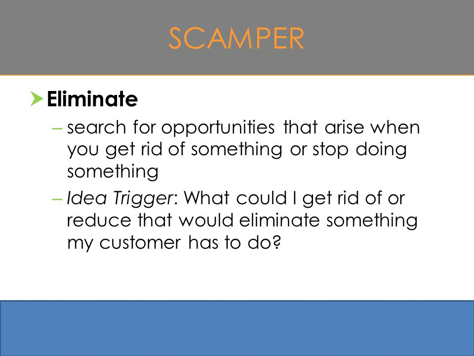 SCAMPER  Eliminate – search for opportunities that arise when you get rid of something or stop doing something – Idea Trigger: What could I get rid of or reduce that would eliminate something my customer has to do.