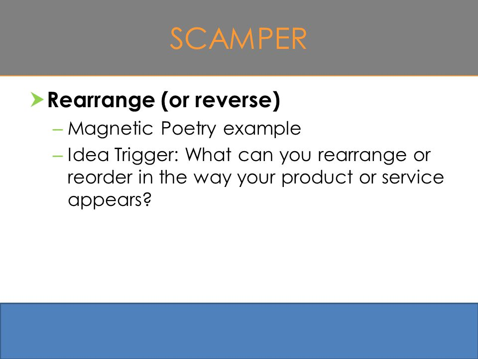 SCAMPER  Rearrange (or reverse) – Magnetic Poetry example – Idea Trigger: What can you rearrange or reorder in the way your product or service appears.