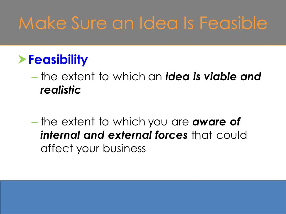 Make Sure an Idea Is Feasible  Feasibility – the extent to which an idea is viable and realistic – the extent to which you are aware of internal and external forces that could affect your business 4-27