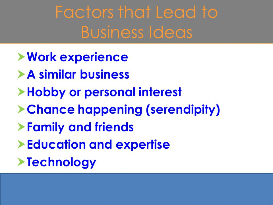 Factors that Lead to Business Ideas  Work experience  A similar business  Hobby or personal interest  Chance happening (serendipity)  Family and friends  Education and expertise  Technology 4-8