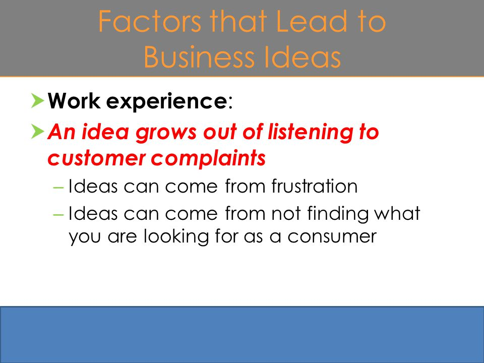 Factors that Lead to Business Ideas  Work experience :  An idea grows out of listening to customer complaints – Ideas can come from frustration – Ideas can come from not finding what you are looking for as a consumer 4-9