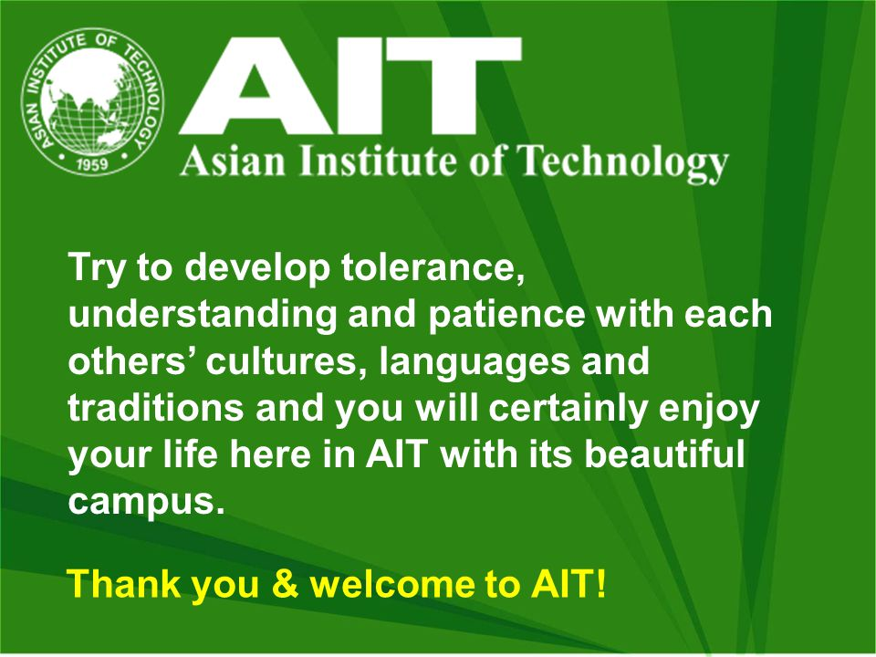 Try to develop tolerance, understanding and patience with each others' cultures, languages and traditions and you will certainly enjoy your life here in AIT with its beautiful campus.