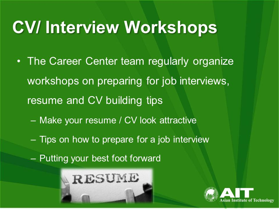 CV/ Interview Workshops The Career Center team regularly organize workshops on preparing for job interviews, resume and CV building tips –Make your resume / CV look attractive –Tips on how to prepare for a job interview –Putting your best foot forward