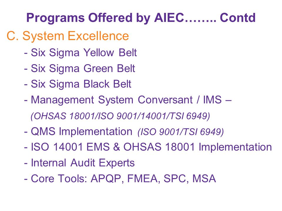 Programs Offered by AIEC…….. Contd C. System Excellence - Six Sigma Yellow Belt - Six Sigma Green Belt - Six Sigma Black Belt - Management System Conv