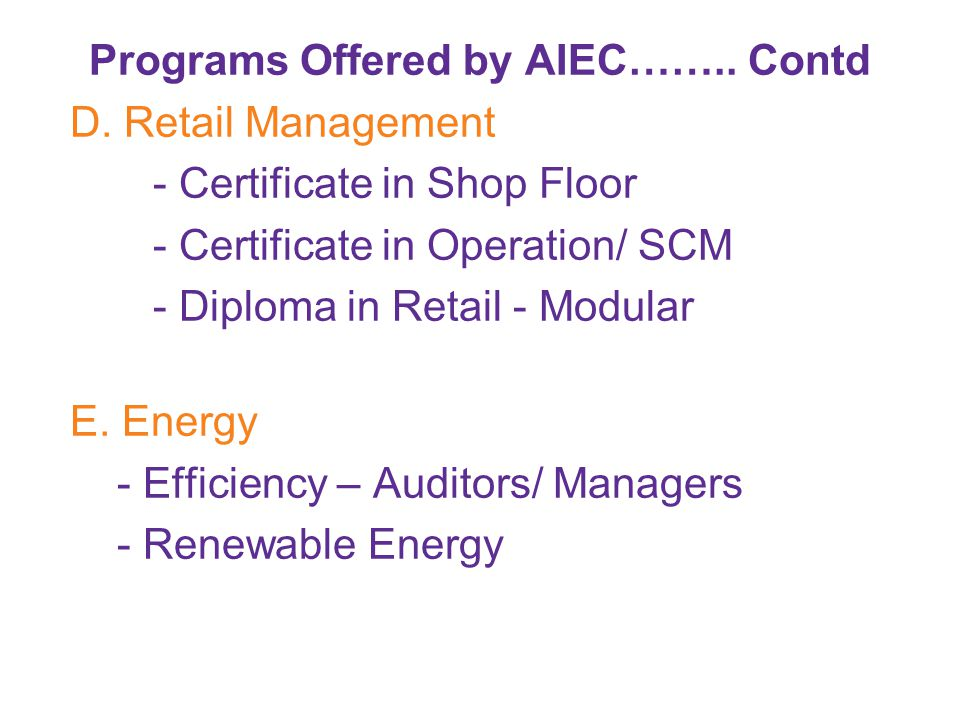 Programs Offered by AIEC…….. Contd D. Retail Management - Certificate in Shop Floor - Certificate in Operation/ SCM - Diploma in Retail - Modular E. E