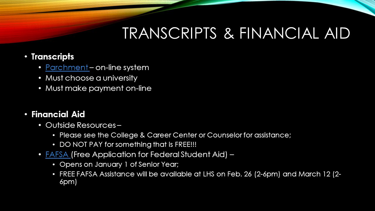 TRANSCRIPTS & FINANCIAL AID Transcripts Parchment – on-line system Parchment Must choose a university Must make payment on-line Financial Aid Outside Resources – Please see the College & Career Center or Counselor for assistance; DO NOT PAY for something that is FREE!!.