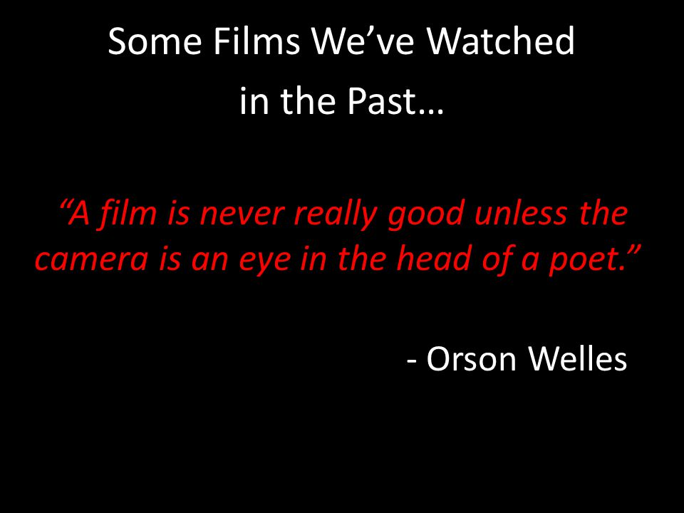 Some Films We've Watched in the Past… A film is never really good unless the camera is an eye in the head of a poet. - Orson Welles