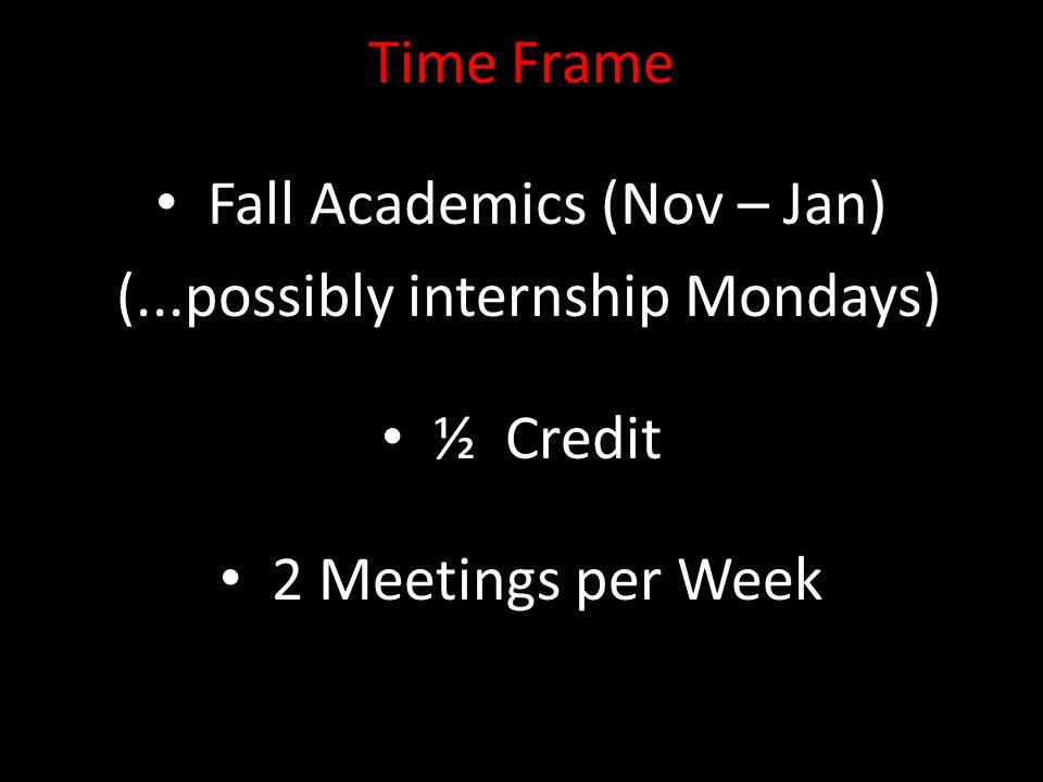 Time Frame Fall Academics (Nov – Jan) (...possibly internship Mondays) ½ Credit 2 Meetings per Week