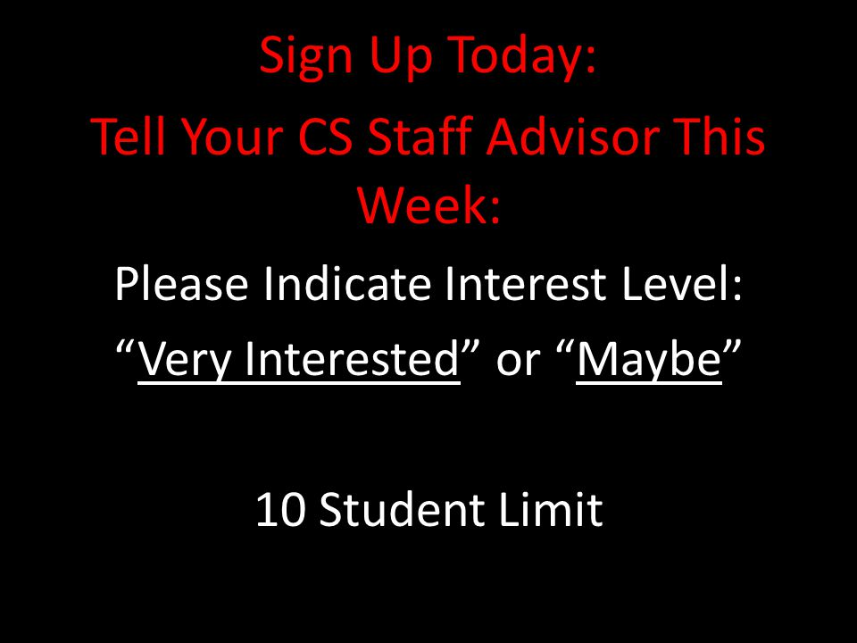Sign Up Today: Tell Your CS Staff Advisor This Week: Please Indicate Interest Level: Very Interested or Maybe 10 Student Limit