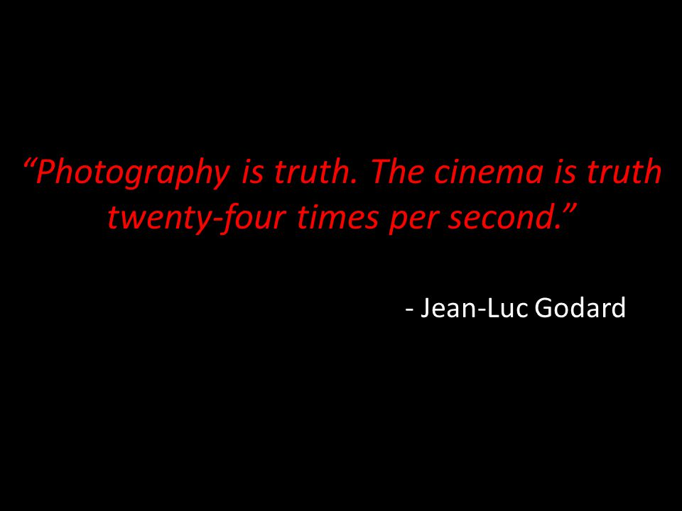 """Photography is truth. The cinema is truth twenty-four times per second."" - Jean-Luc Godard"