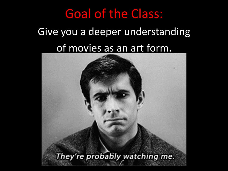 Goal of the Class: Give you a deeper understanding of movies as an art form.