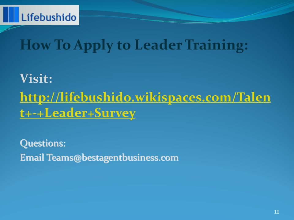 How To Apply to Leader Training: Visit: http://lifebushido.wikispaces.com/Talen t+-+Leader+SurveyQuestions: Email Teams@bestagentbusiness.com 11