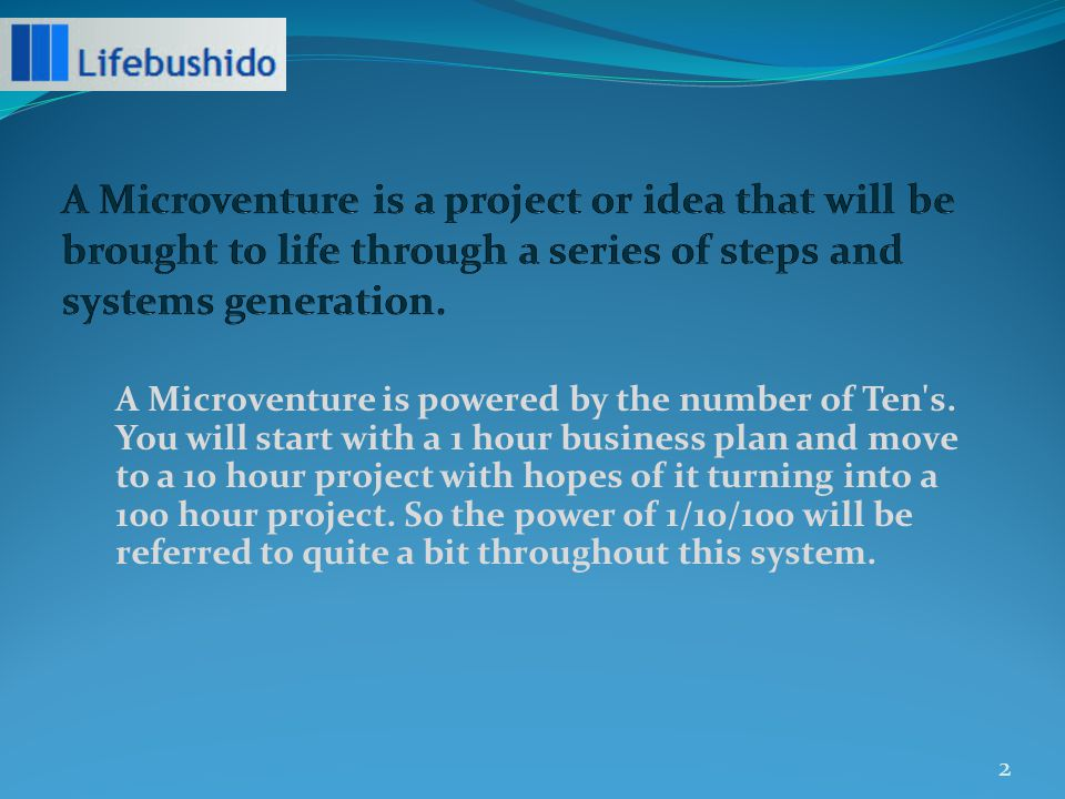 There are a variety of ways to be introduced to the idea of a Microventure: *Leader Trainee - mandatory item to complete - sign up for 1-3 Microventures, schedule yourself to join a driver call with Steve and he will assign *Lifebushido Fellowship/Recruit Triangle Project - assigned by Steve or ishido approaches Steve and would like to pursue - initial idea presented and Steve will ok or decline *MBA/Intern who is doing Microventure as part of an Internship – Steve and the Intern Team decide who will run the Microventure 3