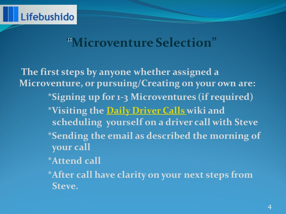 Microventure Selection The first steps by anyone whether assigned a Microventure, or pursuing/Creating on your own are: *Signing up for 1-3 Microventures (if required) *Visiting the Daily Driver Calls wiki and scheduling yourself on a driver call with SteveDaily Driver Calls *Sending the email as described the morning of your call *Attend call *After call have clarity on your next steps from Steve.