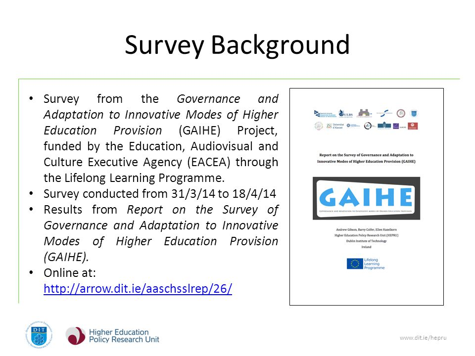 www.dit.ie/hepru Survey Background Survey from the Governance and Adaptation to Innovative Modes of Higher Education Provision (GAIHE) Project, funded by the Education, Audiovisual and Culture Executive Agency (EACEA) through the Lifelong Learning Programme.