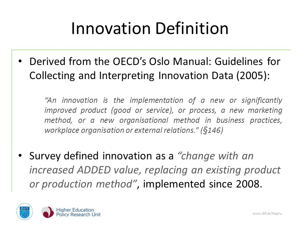 www.dit.ie/hepru Innovation Definition Derived from the OECD's Oslo Manual: Guidelines for Collecting and Interpreting Innovation Data (2005): An innovation is the implementation of a new or significantly improved product (good or service), or process, a new marketing method, or a new organisational method in business practices, workplace organisation or external relations. (§146) Survey defined innovation as a change with an increased ADDED value, replacing an existing product or production method , implemented since 2008.