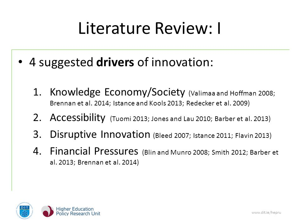 www.dit.ie/hepru Literature Review: I 4 suggested drivers of innovation: 1.Knowledge Economy/Society (Valimaa and Hoffman 2008; Brennan et al.