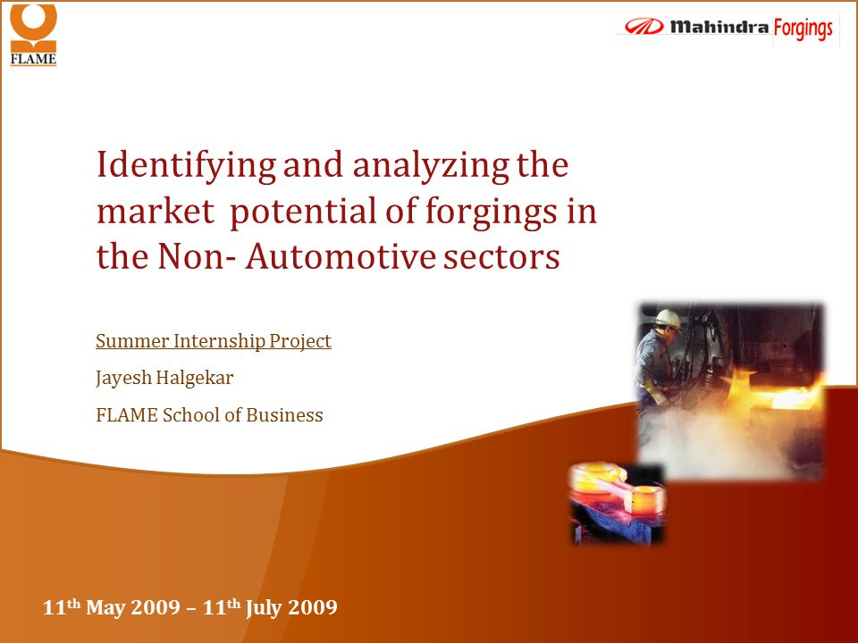Summer Internship Project Jayesh Halgekar FLAME School of Business Identifying and analyzing the market potential of forgings in the Non- Automotive sectors 11 th May 2009 – 11 th July 2009