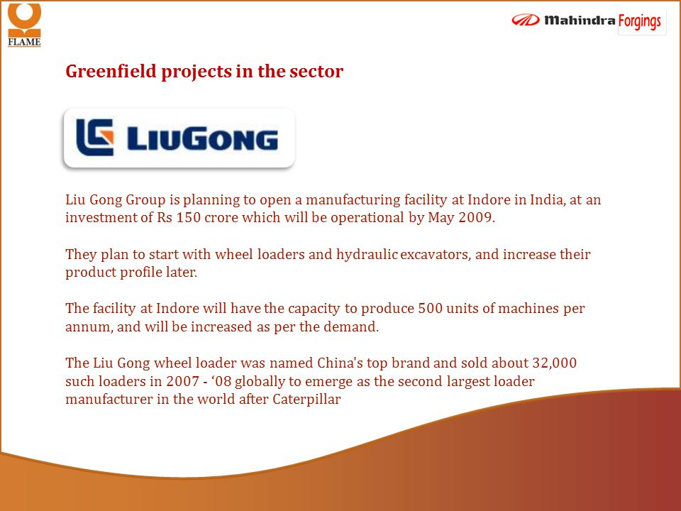 Greenfield projects in the sector Liu Gong Group is planning to open a manufacturing facility at Indore in India, at an investment of Rs 150 crore which will be operational by May 2009.