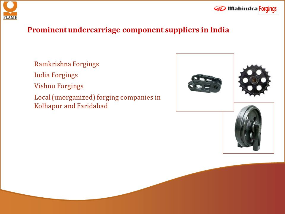 Prominent undercarriage component suppliers in India Ramkrishna Forgings India Forgings Vishnu Forgings Local (unorganized) forging companies in Kolhapur and Faridabad