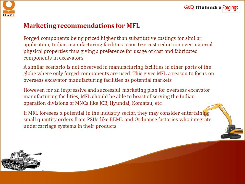 Marketing recommendations for MFL Forged components being priced higher than substitutive castings for similar application, Indian manufacturing facilities prioritize cost reduction over material physical properties thus giving a preference for usage of cast and fabricated components in excavators A similar scenario is not observed in manufacturing facilities in other parts of the globe where only forged components are used.