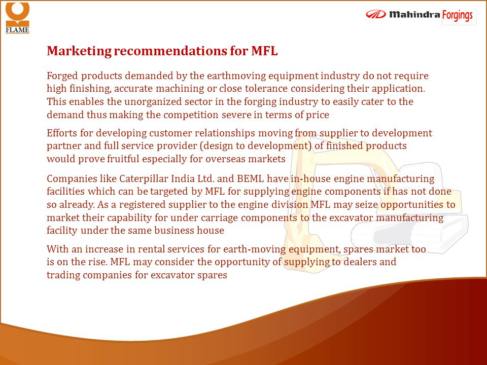 Marketing recommendations for MFL Forged products demanded by the earthmoving equipment industry do not require high finishing, accurate machining or close tolerance considering their application.