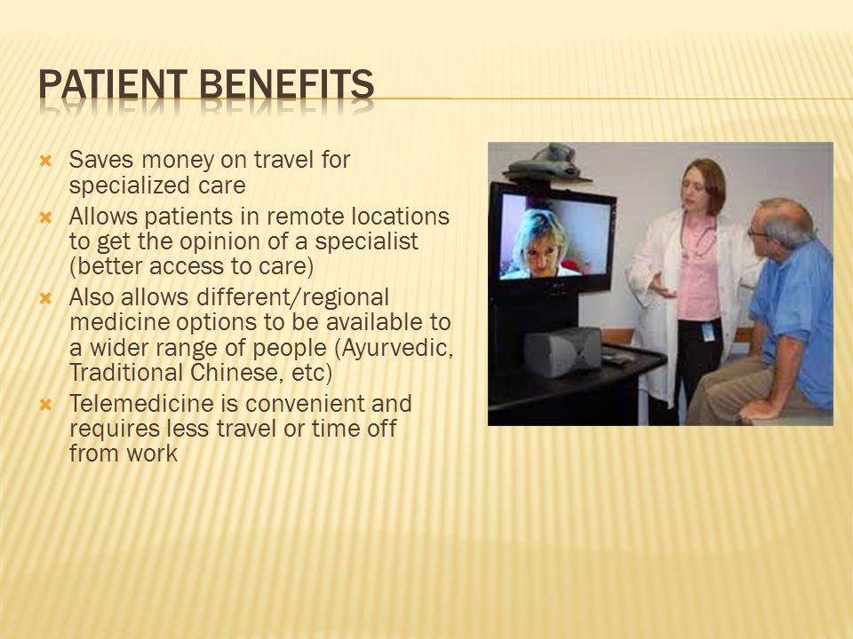  Saves money on travel for specialized care  Allows patients in remote locations to get the opinion of a specialist (better access to care)  Also allows different/regional medicine options to be available to a wider range of people (Ayurvedic, Traditional Chinese, etc)  Telemedicine is convenient and requires less travel or time off from work