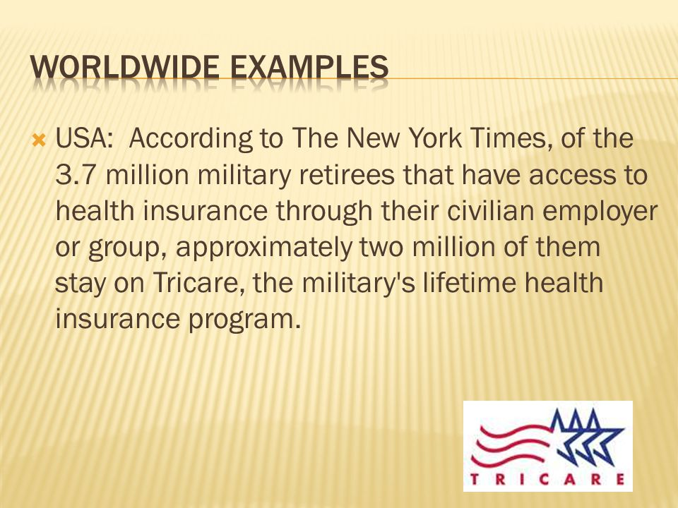  USA: According to The New York Times, of the 3.7 million military retirees that have access to health insurance through their civilian employer or group, approximately two million of them stay on Tricare, the military s lifetime health insurance program.