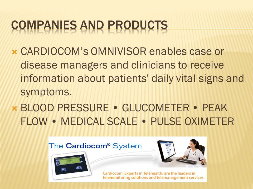  CARDIOCOM's OMNIVISOR enables case or disease managers and clinicians to receive information about patients daily vital signs and symptoms.
