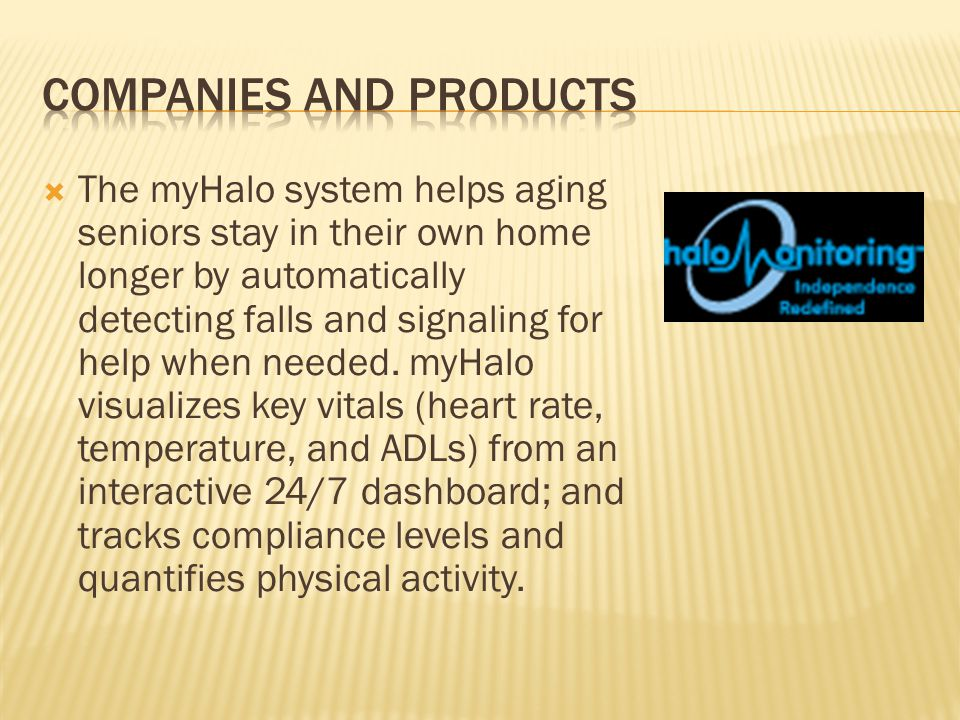  The myHalo system helps aging seniors stay in their own home longer by automatically detecting falls and signaling for help when needed.