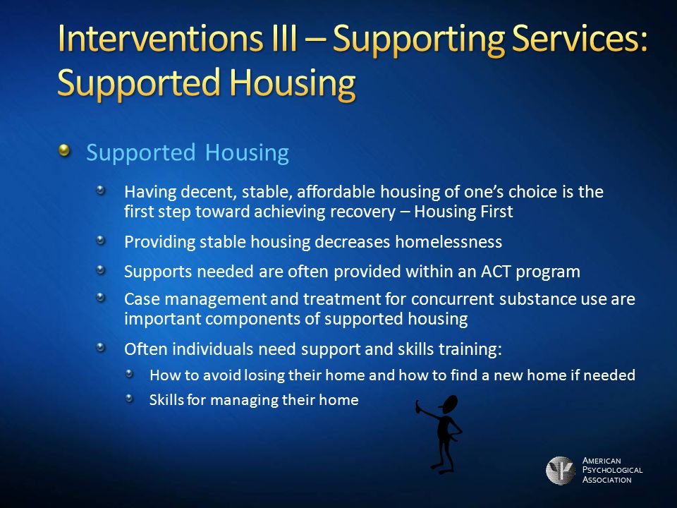 A MERICAN P SYCHOLOGICAL A SSOCIATION Supported Housing Having decent, stable, affordable housing of one's choice is the first step toward achieving r