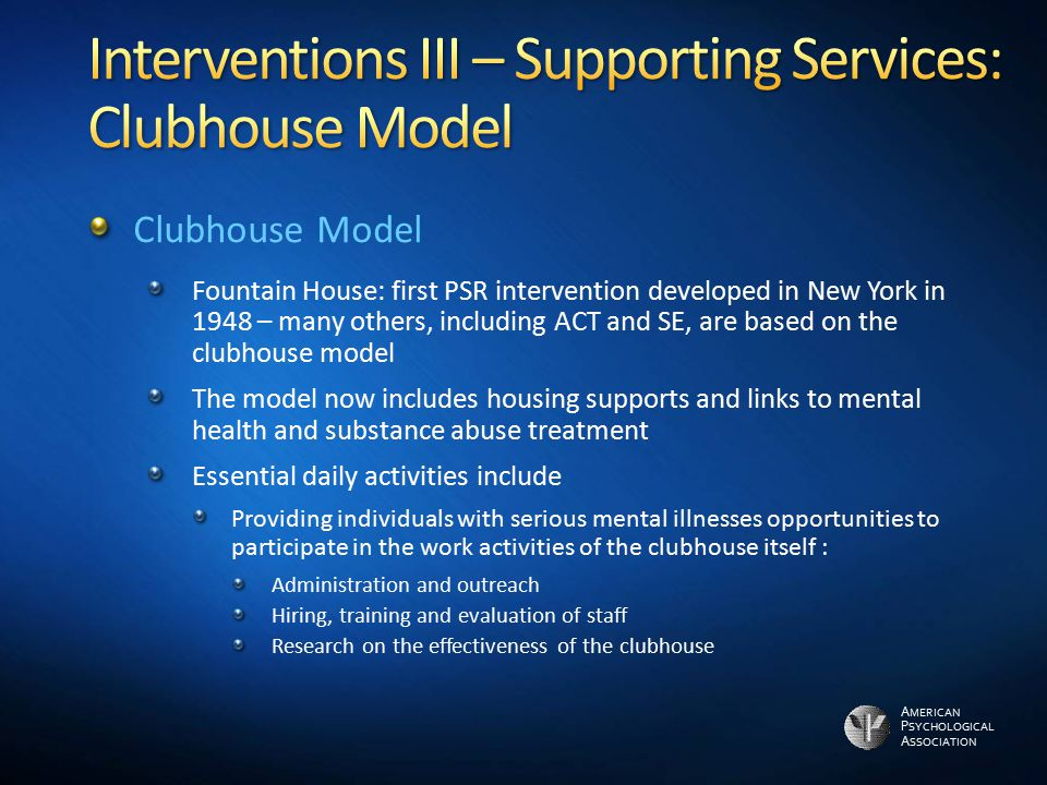 A MERICAN P SYCHOLOGICAL A SSOCIATION Clubhouse Model Fountain House: first PSR intervention developed in New York in 1948 – many others, including AC
