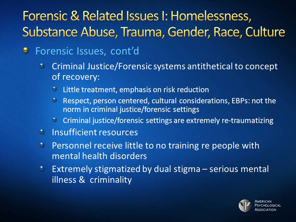 A MERICAN P SYCHOLOGICAL A SSOCIATION Forensic Issues, cont'd Criminal Justice/Forensic systems antithetical to concept of recovery: Little treatment,