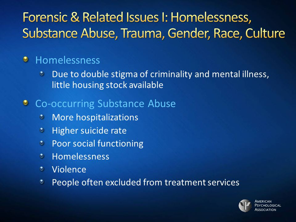 A MERICAN P SYCHOLOGICAL A SSOCIATION Homelessness Due to double stigma of criminality and mental illness, little housing stock available Co-occurring