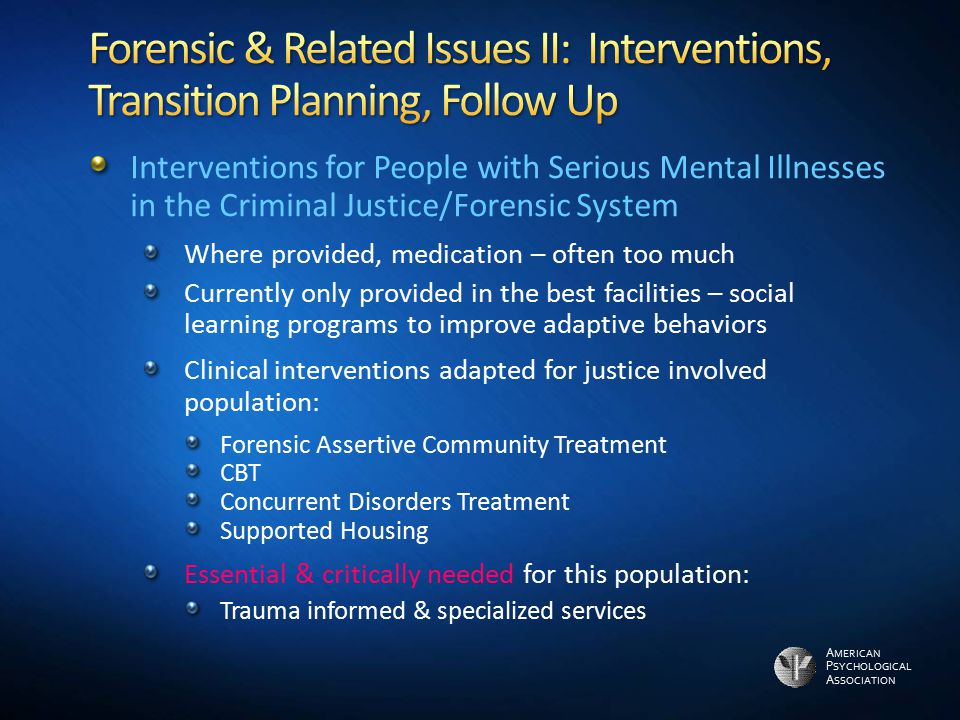 A MERICAN P SYCHOLOGICAL A SSOCIATION Interventions for People with Serious Mental Illnesses in the Criminal Justice/Forensic System Where provided, m
