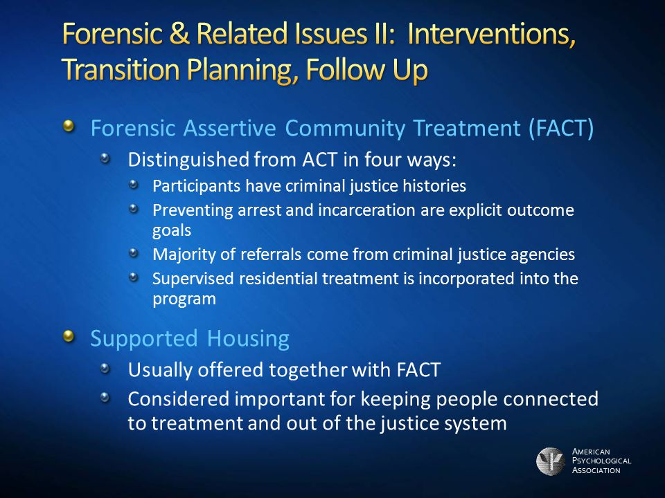 A MERICAN P SYCHOLOGICAL A SSOCIATION Forensic Assertive Community Treatment (FACT) Distinguished from ACT in four ways: Participants have criminal ju