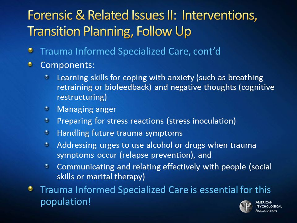 A MERICAN P SYCHOLOGICAL A SSOCIATION Trauma Informed Specialized Care, cont'd Components: Learning skills for coping with anxiety (such as breathing