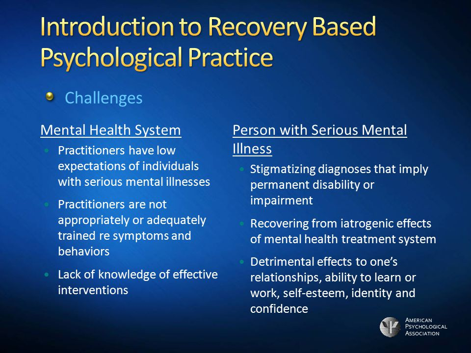 A MERICAN P SYCHOLOGICAL A SSOCIATION Mental Health System Practitioners have low expectations of individuals with serious mental illnesses Practition