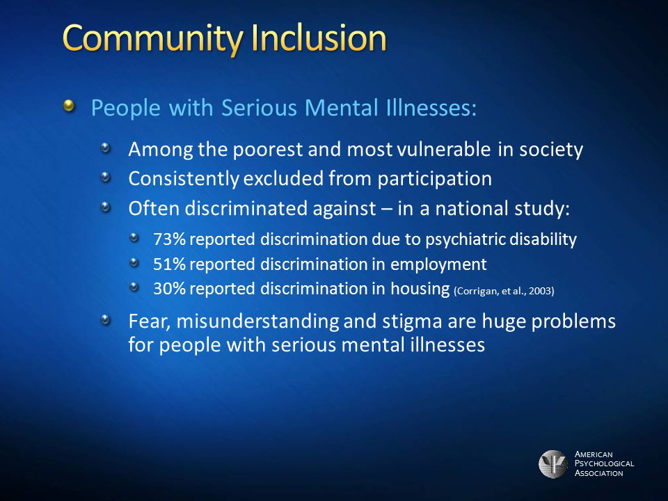 A MERICAN P SYCHOLOGICAL A SSOCIATION People with Serious Mental Illnesses: Among the poorest and most vulnerable in society Consistently excluded fro