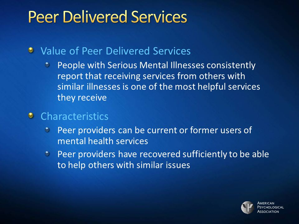A MERICAN P SYCHOLOGICAL A SSOCIATION Value of Peer Delivered Services People with Serious Mental Illnesses consistently report that receiving service