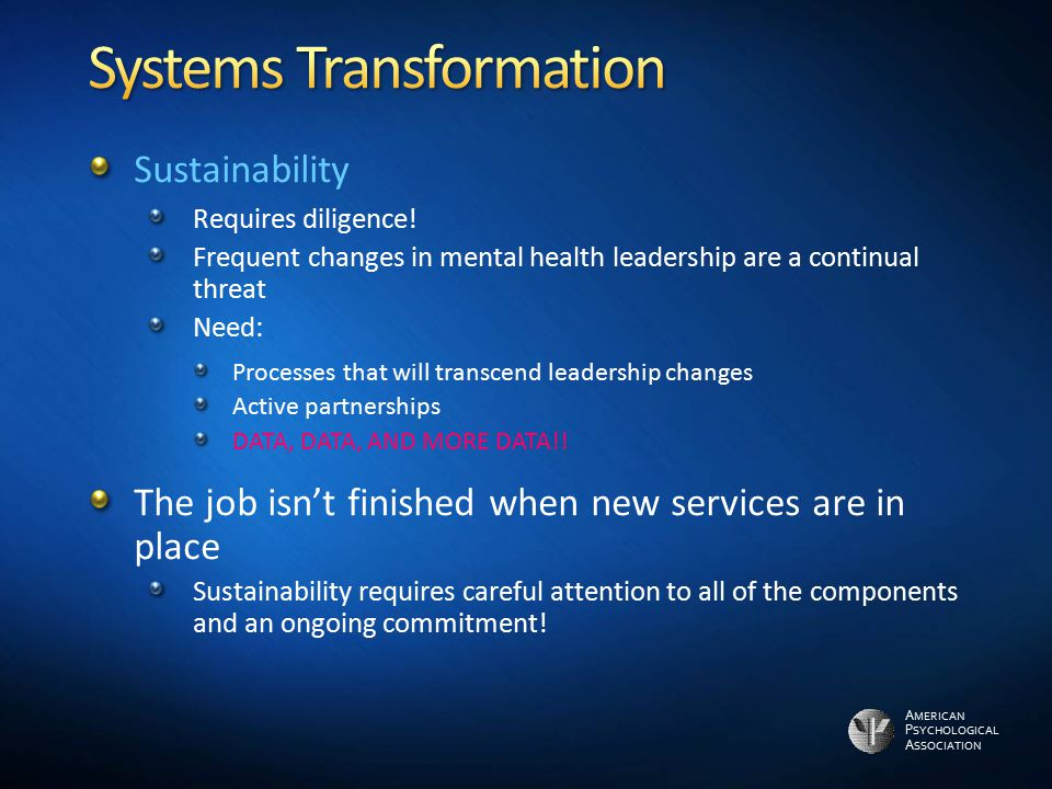 A MERICAN P SYCHOLOGICAL A SSOCIATION Sustainability Requires diligence! Frequent changes in mental health leadership are a continual threat Need: Pro