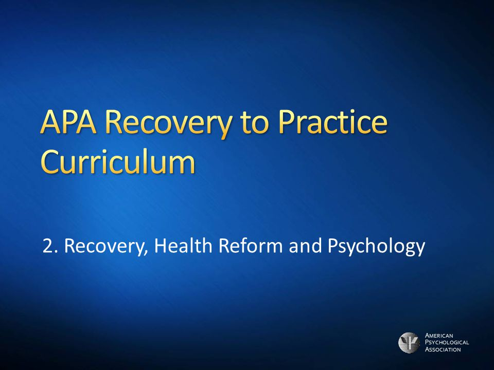 A MERICAN P SYCHOLOGICAL A SSOCIATION 2. Recovery, Health Reform and Psychology